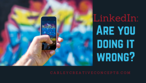 How To Use LinkedIn, LinkedIn – Are You Doing It Wrong?, Carley Creative Concepts